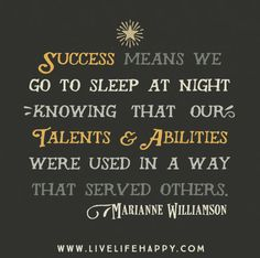 Success means we go to sleep at night knowing that our talents and abilities were used in a way that served others. - Marianne Williamson