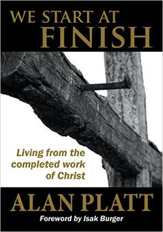 We Start at Finish: Living from the completed work of Christ, by  Alan Platt. As seen on Hour of Power with Bobby Schuller #alanplatt