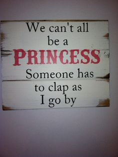 "We can't all be a Princess somone has to clap as I go by 13""w x14""h hand-painted wood sign"