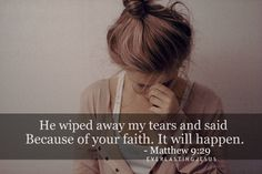 He wiped away my tears and said Because of your faith. It will happen. Matthew 9:29