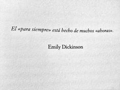 El «para siempre» está hecho de muchos «ahoras». —Emily Dickinson.