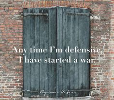 Any time I'm defensive, I have started a war.  —Byron Katie