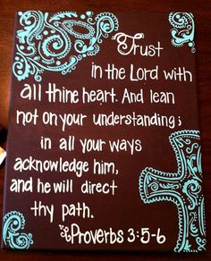 Trust in the Lord with all thine heart and lean not on your understanding. In all your ways acknowledge Him, and He will direct your path.  Proverbs 3:5,6