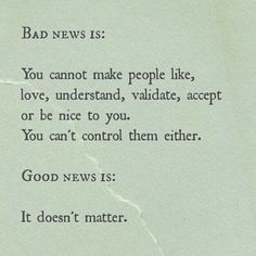 Bad news is: You cannot make people like love understand validate accept or be nice to you. You can't control them either. Good news is: It doesn't matter. Words Quotes, Me Quotes, Motivational Quotes, Inspirational Quotes, Sayings, The Words, Cool Words, Pretty Words, Beautiful Words