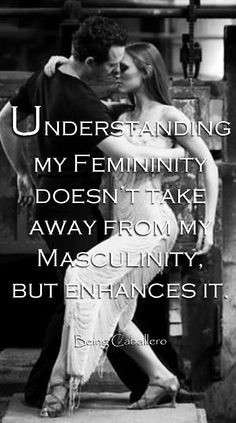 Understanding my Femininity doesn't take away from my Masculinity, but enhances it. -Being Caballero-