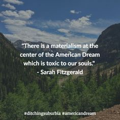 """""""There is a materialism at the center of the American Dream which is toxic to our souls.""""  - Sarah Fitzgerald #ditchingsuburbia"""