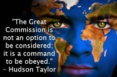 """The Great Commission is not an option to be considered; it is a command to be obeyed."" - Hudson Taylor"