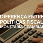 Política fiscal, monetária e cambial: qual a diferença?