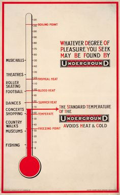 "Curious metaphor in an old London Underground poster - ""Whatever degree of pleasure you seek may be found by Underground."" A weird marriage of the actual/moderate temperature of the Tube and a scale of various activities, with ""Fishing"" and ""Museums"" the ""coolest"" and ""Theatres"" and ""Music Halls"" the ""hottest."""