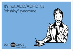 It's not ADD/ADHD it's 'ohshiny' syndrome.-  This is so totally my sister!