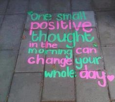 One small positive thought in the morning can change your whole day!