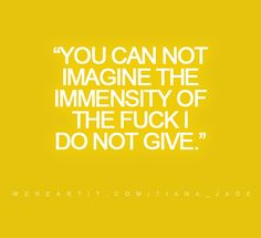"""""""You can not imagine the immensity of the fuck I do not give.""""  #quote #saying #words #text #sayings"""