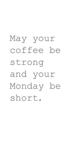 May your coffee be strong, and your Monday short!