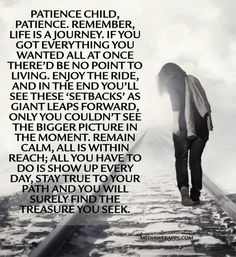 Patience child, patience. Remember, life is a journey. If you got everything you wanted all at once there'd be no point to living. Enjoy the...