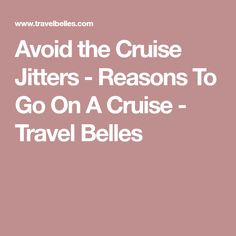 Avoid the Cruise Jitters - Reasons To Go On A Cruise - Travel Belles
