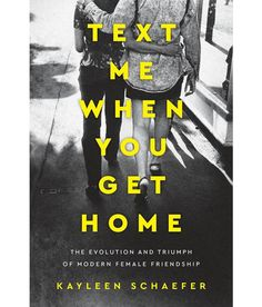 Kayleen Schaefer Text Me When You Get Home: The Evolution and Triumph of Modern Female Friendship How to Make People Like You Friendship Text, Female Friendship, Tina Fey Mean Girls, First Love Story, Feminist Books, Big Little Lies, Personal Narratives, Reading Rainbow, Book Format
