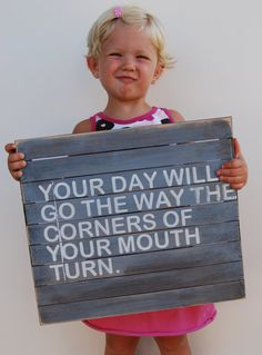 Your day will go the way the corners of your mouth turn.  Good sign to have hanging around when you've got little kiddos.  Bad attitude => bad day => bad month/ years ...