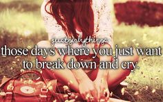 Those days where you just want to break down and cry........