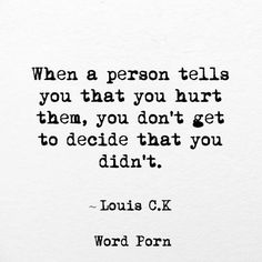 When a person tells you that you hurt them, you don't get to decide that you didn't. - Louis C.K.
