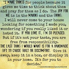 """""""I make things for people because it gives me time to think about them and pray for them as I do. The joy for me is in the making and the giving...  The last thing I would want is for a handmade gift to cause guilt or discomfort.  Give it away, keep it in a box, or display it in your home.  It's for you to decide.""""  lassothemoon.typepad.com #31days"""