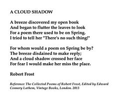 Robert Frost, A Cloud Shadow💞🌍🌎🌏💞Reference: The Collected Poems of Robert Frost, Edited by Edward Connery Lathem, Vintage Books, London. Poem Quotes, Best Quotes, Robert Frost Quotes, Lyric Poem, Typewriter Series, Quotes Typewriter, Famous Poems, Beautiful Poetry, Collection Of Poems
