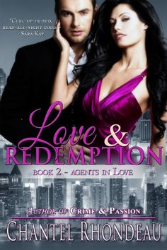 Love & Redemption (Agents in Love - Book 2) by Chantel Rhondeau Former special agent Shelley Daniels wants to redefine her life, struggling to tame her bad-girl tendencies. All jewel thief Gavin Hart wants is fast money and a fresh start—until he witnesses a murder. Gavin drags Shelley back to the world she was desperate to escape with rouge agents, assassin plots, and a frantic race to stop a terrorist group.