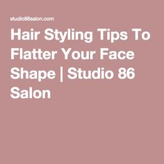 Hair Styling Tips To Flatter Your Face Shape | Studio 86 Salon