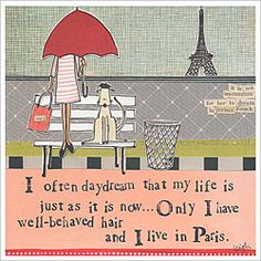 I often daydream that my life is just as it is now....Only I have well-behaved hair and I live in Paris