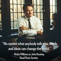 """""""No matter what anybody tells you, words and ideas can change the world."""" RIP, Robin Williams"""