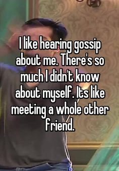 """""""I like hearing gossip about me. There's so much I didn't know about myself. Its like meeting a whole other friend."""""""