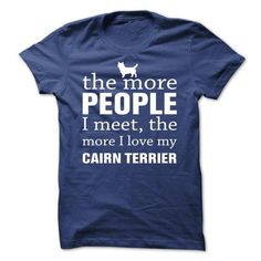 THE MORE PEOPLE I MEET, THE MORE I LOVE MY Cairn Terrier T Shirts, Hoodie Sweatshirts