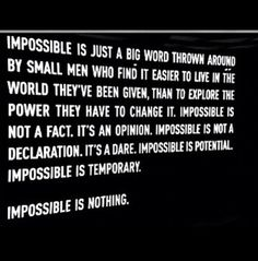 Impossible is just a big word thrown around by small men who find it easier to live in the world they've been given, than to explore the power they have to change it.Impossible is nothing. The Words, Great Quotes, Quotes To Live By, Awesome Quotes, Fabulous Quotes, Epic Quotes, Happy Quotes, Quotes Quotes, Life Quotes