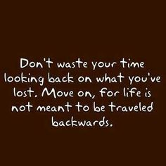 """""""Don't waste your time looking back on what you've lost. Move on, for life is not meant to be traveled backwards. All Quotes, Great Quotes, Quotes To Live By, Motivational Quotes, Life Quotes, Laugh Quotes, Random Quotes, Quotable Quotes, Relationship Quotes"""
