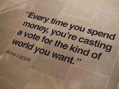 """""""Every time you spend money, you're casting a vote for the kind of world you want."""" Fantastic quote by Anna Lappe. #fairtrade"""
