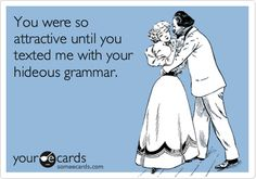 THIS ACTUALLY HAPPENS. You could lose out on a chance at love if you don't check your grammar. Some people can still read and find poor grammar and spelling gross. Nobody wants to have dumb kids. TAKE THIS ADVICE.