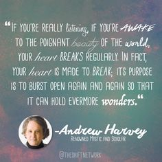 """If you're really listening, if you're awake to the poignant beauty of the world, your heart breaks regularly. In fact, your heart is made to break; its purpose is to burst open again and again so that it can hold evermore wonders"" - Andrew Harvey - Experience more of Andrew Harvey's insights here: http://theshiftnetwork.com/HolidaysHolyDays"