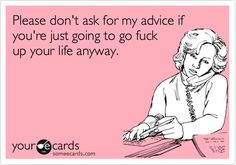 I'm not a fan of tattoos, but I'd want to tattoo this on my forehead, its such a waste of everyone's time, when you keep giving people advice after they ask for it, then just continue as they normally would. Please don't ask for my advice if you're just going to go fuck up your life anyway. #ecards