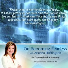"""Fearlessness is not the absence of fear… It's about getting up one more time than we fall down… (we can learn) to think new thoughts, try new things, take risks, fail, start again, and be happy."" Arianna Huffington. On Becoming Fearless 21 Day Meditation Program http://yourlifecreation.com/on-becoming-fearless"