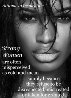 Strong women are often perceived as cold and mean simply because they refuse to be disrespected, mistreated or taken for granted.