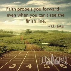 Faith propels you forward...even when you can't see the finish line. ~T.D. Jakes