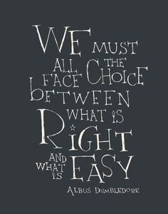 """""""We must all face the choice between what is right and what is easy"""" -Albus Dumbledore"""