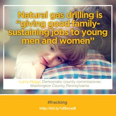 "Natural gas drilling is ""giving good family-sustaining jobs to young men and women."""