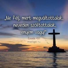 """Ne félj, mert megváltottalak, neveden szólítottalak, enyém vagy!"""" (Ézsaiás 43:1) Biblical Quotes, Bible Verses, Christian Quotes, Pray, Religion, Blessed, God, Motivation, Pictures"""