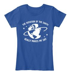 The Rotation Of The Earth Really Makes My Day Deep Royal  T-Shirt Front
