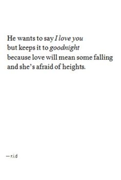 He wants to say I Love you, but keeps it to goodnight, because love will mean some falling and she's afraid of heights