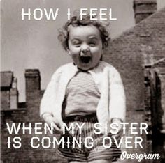 """How I feel when my sister is coming over"" This is adorable.. And so so true. :)"