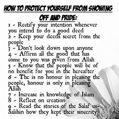 How to protect yourself from Showing Off and Pride: 1 - Rectify your intention whenever you intend to do a good deed 2 - Keep your deeds secret from the people 3 - Don't look down upon anyone 4 - Affirm all the good that has come to you was given from Allah 5 - Know that the people will be of no benefit for you in the hereafter 6 - The is no honour in pleasing the people, honour is only in pleasing Allah 7 - Increase in knowledge of Islam 8 - Reflect on creation 9 - Read the stories of the…