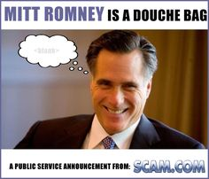 Mitt Romney Is A Douche - http://youtu.be/t97_yiGm49M  < - - - Click There .   Use this royalty free image on your website or blog and help protect the internet from all the scammers on the internet. Fight back against scammers and educate yourself!    6 Years, 300,000 members almost 1 million posts and still strong!