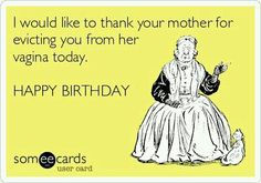 Free and Funny Birthday Ecard: I would like to thank your mother for evicting you from her vagina today. HAPPY BIRTHDAY Create and send your own custom Birthday ecard. Happy Birthday Someecards, Birthday Quotes Funny For Her, Funny Happy Birthday Wishes, Happy Birthday Quotes For Friends, Happy Birthday Sister, Happy Birthday Images, Happy Birthday Greetings, Birthday Funnies, Birthday Qoutes