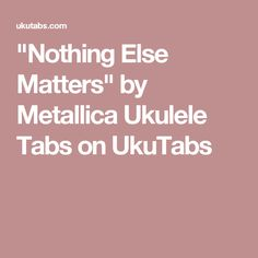 """Nothing Else Matters"" by Metallica Ukulele Tabs on UkuTabs"